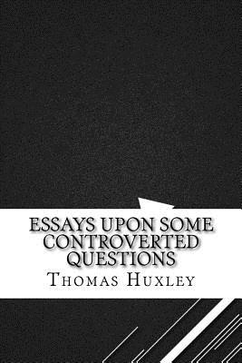 Essays Upon Some Controverted Questions - Huxley, Thomas Henry