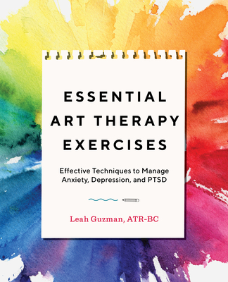 Essential Art Therapy Exercises: Effective Techniques to Manage Anxiety, Depression, and Ptsd - Guzman, Leah