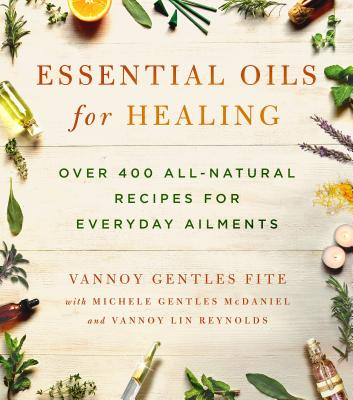 Essential Oils for Healing: Over 400 All-Natural Recipes for Everyday Ailments - Fite, Vannoy Gentles, and McDaniel, Michele Gentles, and Reynolds, Vannoy Lin