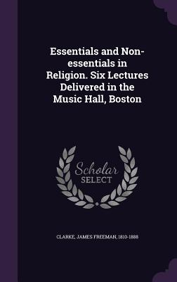 Essentials and Non-Essentials in Religion. Six Lectures Delivered in the Music Hall, Boston - Clarke, James Freeman 1810-1888 (Creator)