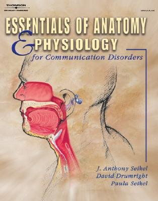 Essentials of Anatomy and Physiology for Communication Disorders - Seikel, John A, and Seikel, Pamela, and Seikel, Anthony