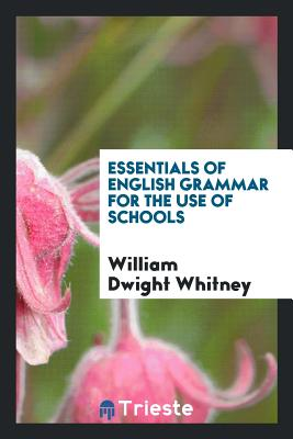 Essentials of English Grammar for the Use of Schools - Whitney, William Dwight