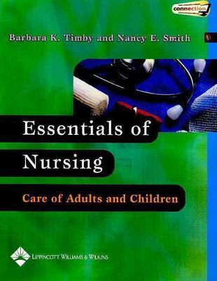 Essentials of Nursing: Care of Adults and Children - Timby, Barbara Kuhn, RN, Bsn, Ma, and Smith, Nancy E, RN, MS