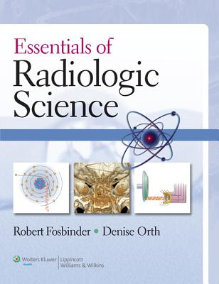 Essentials of Radiologic Science - Fosbinder, Robert A, Ba, Rt(r), and Orth, Denise, MS, Rt, (R)(M)
