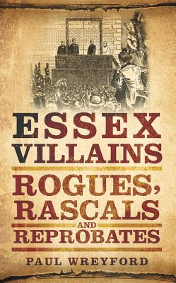 Essex Villains: Rogues, Rascals and Reprobates - Wreyford, Paul