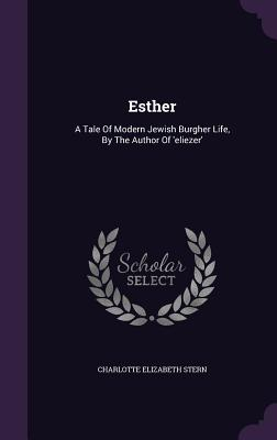Esther: A Tale of Modern Jewish Burgher Life, by the Author of 'Eliezer' - Stern, Charlotte Elizabeth