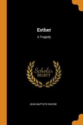 Esther: A Tragedy - Racine, Jean Baptiste