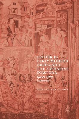Esther in Early Modern Iberia and the Sephardic Diaspora: Queen of the Conversas - Colbert Cairns, Emily