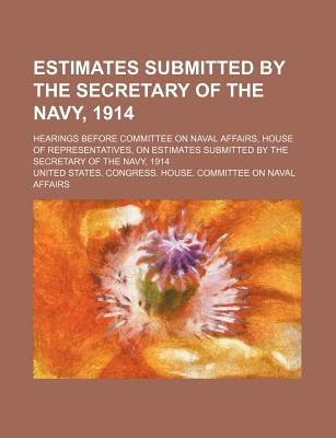 Estimates Submitted by the Secretary of the Navy, 1914; Hearings Before Committee on Naval Affairs, House of Representatives, on Estimates Submitted B - Affairs, United States Congress