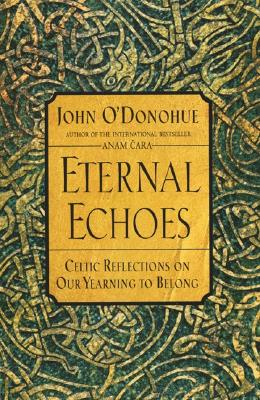 Eternal Echoes: Celtic Reflections on Our Yearning to Belong - O'Donohue, John, PH.D.