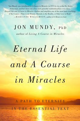 Eternal Life and a Course in Miracles: A Path to Eternity in the Essential Text - Mundy, Jon, PhD