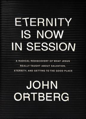 Eternity Is Now in Session: A Radical Rediscovery of What Jesus Really Taught about Salvation, Eternity, and Getting to the Good Place - Ortberg, John