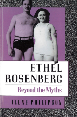 Ethel Rosenberg: Beyond the Myths - Philipson, Ilene, PH.D., PH D
