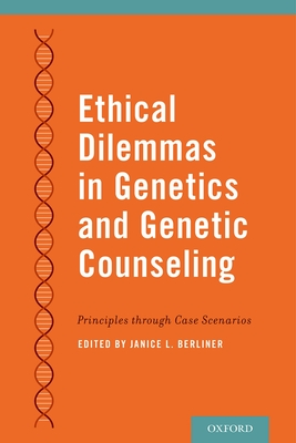 Ethical Dilemmas in Genetics and Genetic Counseling: Principles Through Case Scenarios - Berliner, Janice (Editor)
