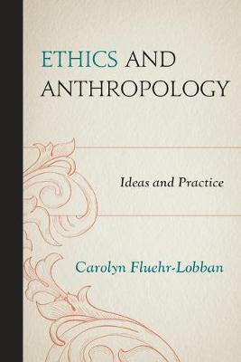 Ethics and Anthropology: Ideas and Practice - Fluehr-Lobban, Carolyn