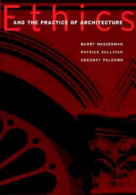 Ethics and the Practice of Architecture - Wasserman, Barry, and Sullivan, Patrick J, PhD, and Palermo, Gregory