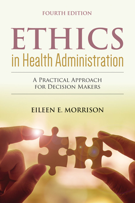 Ethics In Health Administration: A Practical Approach For Decision Makers - Morrison, Eileen E.