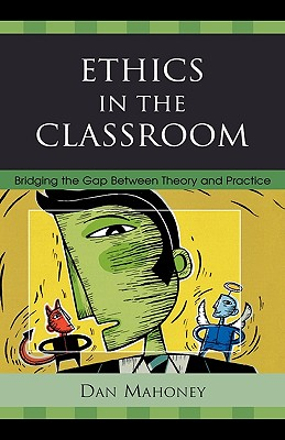 Ethics in the Classroom: Bridging the Gap Between Theory and Practice - Mahoney, Dan