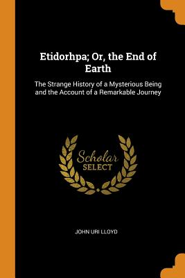 Etidorhpa; Or, the End of Earth: The Strange History of a Mysterious Being and the Account of a Remarkable Journey - Lloyd, John Uri