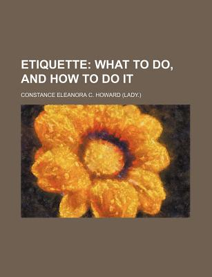 Etiquette; What to Do, and How to Do It - Howard, Constance Eleanora C