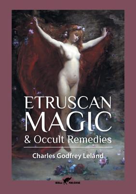 Etruscan Magic & Occult Remedies - Leland, Charles Godfrey