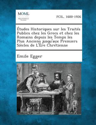 Etudes Historiques Sur Les Traites Publics: Chez Les Grecs Et Chez Les Romains (1866) - Egger, Emile
