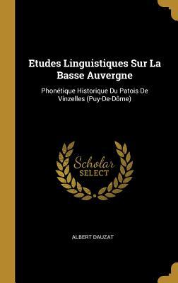 Etudes Linguistiques Sur La Basse Auvergne: Phon?tique Historique Du Patois de Vinzelles (Puy-De-D?me) - Dauzat, Albert