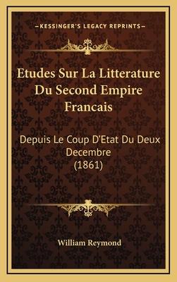 Etudes Sur La Litterature Du Second Empire Francais: Depuis Le Coup D'Etat Du Deux Decembre (1861) - Reymond, William