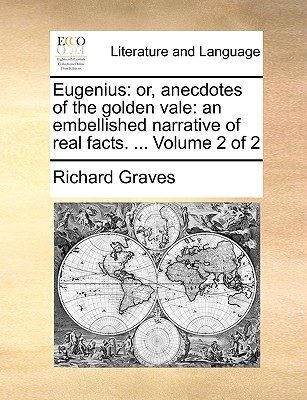 Eugenius: Or, Anecdotes of the Golden Vale: An Embellished Narrative of Real Facts. ... Volume 2 of 2 - Graves, Richard