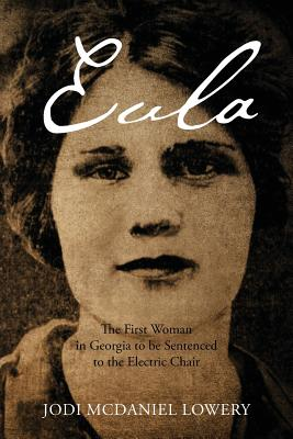 Eula: The First Woman in Georgia to Be Sentenced to the Electric Chair - Lowery, Jodi McDaniel
