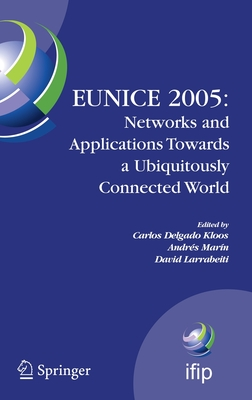 Eunice 2005: Networks and Applications Towards a Ubiquitously Connected World: Ifip International Workshop on Networked Applications, Colmenarejo, Madrid/Spain, 6-8 July, 2005 - Delgado Kloos, Carlos (Editor), and Marín, Andrés (Editor), and Larrabeiti, David (Editor)