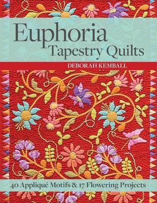 Euphoria Tapestry Quilts: 40 Appliqué Motifs & 17 Flowering Projects - Kemball, Deborah