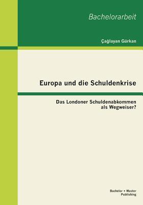 Europa Und Die Schuldenkrise - Das Londoner Schuldenabkommen ALS Wegweiser? - Gurkan, Ca Layan