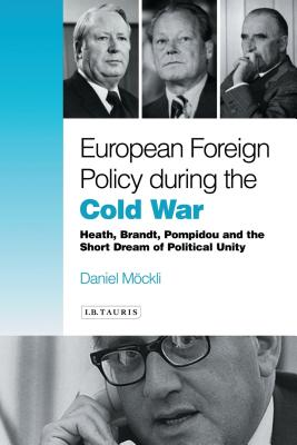 European Foreign Policy During the Cold War: Heath, Brandt, Pompidou and the Dream of Political Unity - Mockli, Daniel