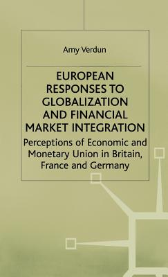 European Responses to Globalization and Financial Market Integration: Perceptions of Economic and Monetary Union in Britain, France and Germany - Verdun, Amy