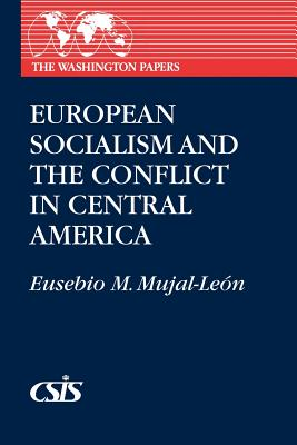 European Socialism and the Conflict in Central America - Mujal-Leon, Eusebio, and Unknown