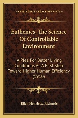 Euthenics, the Science of Controllable Environment: A Plea for Better Living Conditions as a First Step Toward Higher Human Efficiency (1910) - Richards, Ellen Henrietta