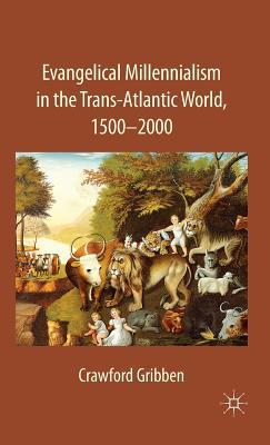 Evangelical Millennialism in the Trans-Atlantic World, 1500-2000 - Gribben, Crawford