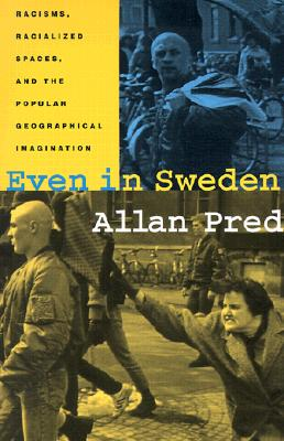 Even in Sweden: Racisms, Racialized Spaces, and the Popular Geographical Imagination - Pred, Allan