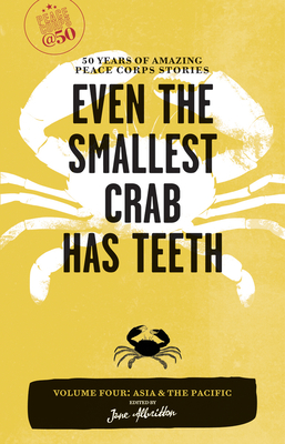 Even the Smallest Crab Has Teeth: 50 Years of Amazing Peace Corps Stories: Volume Four: Asia and the Pacific - Albritton, Jane (Editor)