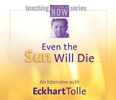 Even the Sun Will Die: An Interview with Eckhart Tolle - Tolle, Eckhart