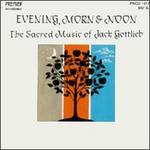 Evenings, Morn & Noon-The Sacred Music of Jack Gottlieb - Barbara Siesel (flute); Beverly Myers (soprano); Cheryl Bensman Rowe (soprano); David Lefkowitz (tenor);...