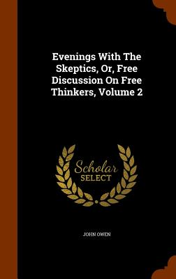 Evenings with the Skeptics, Or, Free Discussion on Free Thinkers, Volume 2 - Owen, John