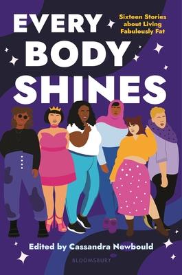 Every Body Shines: Sixteen Stories about Living Fabulously Fat - Newbould, Cassandra (Editor)