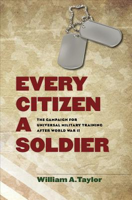 Every Citizen a Soldier: The Campaign for Universal Military Training After World War II - Taylor, William A