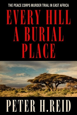 Every Hill a Burial Place: The Peace Corps Murder Trial in East Africa - Reid, Peter H