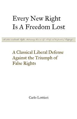 Every New Right Is a Freedom Lost: A Classical Liberal Defense Against the Triumph of False Rights - Lottieri, Carlo, and Di Benedetto Brown, Chiara (Translated by)