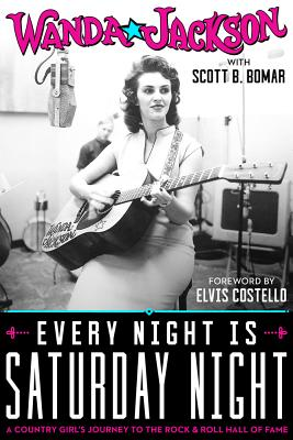 Every Night Is Saturday Night: A Country Girl's Journey to the Rock & Roll Hall of Fame - Jackson, Wanda, and Bomar, Scott B, and Costello, Elvis (Foreword by)