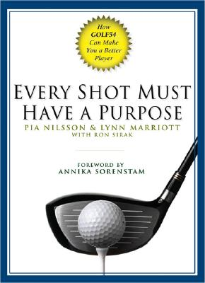 Every Shot Must Have a Purpose: How Golf54 Can Make You a Better Player - Nilsson, Pia, and Marriott, Lynn, and Sirak, Ron