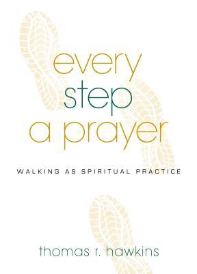Every Step a Prayer: Walking as a Spiritual Practice - Hawkins, Thomas R